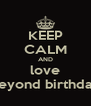 KEEP CALM AND love beyond birthday - Personalised Poster A4 size