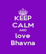 KEEP CALM AND love Bhavna - Personalised Poster A4 size