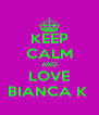 KEEP CALM AND LOVE BIANCA K  - Personalised Poster A4 size