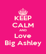 KEEP CALM AND Love Big Ashley - Personalised Poster A4 size