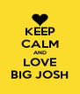 KEEP CALM AND LOVE BIG JOSH - Personalised Poster A4 size