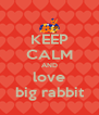 KEEP CALM AND love big rabbit - Personalised Poster A4 size