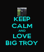 KEEP CALM AND LOVE BIG TROY - Personalised Poster A4 size