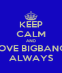 KEEP CALM AND LOVE BIGBANG  ALWAYS - Personalised Poster A4 size