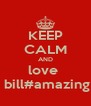 KEEP CALM AND love   bill#amazing - Personalised Poster A4 size