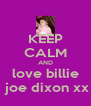 KEEP CALM AND love billie  joe dixon xx - Personalised Poster A4 size
