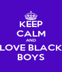 KEEP CALM AND LOVE BLACK BOYS - Personalised Poster A4 size