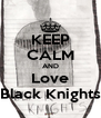 KEEP CALM AND Love Black Knights - Personalised Poster A4 size