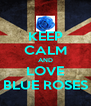 KEEP CALM AND LOVE BLUE ROSES - Personalised Poster A4 size