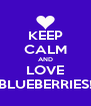 KEEP CALM AND LOVE BLUEBERRIES! - Personalised Poster A4 size