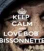KEEP  CALM  AND LOVE BOB  BISSONNETTE - Personalised Poster A4 size