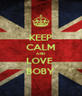 KEEP CALM AND LOVE  BOBY - Personalised Poster A4 size