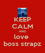 KEEP CALM AND love  boss strapz - Personalised Poster A4 size