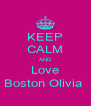 KEEP CALM AND Love Boston Olivia  - Personalised Poster A4 size
