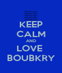 KEEP CALM AND LOVE  BOUBKRY - Personalised Poster A4 size