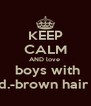 KEEP CALM AND love   boys with d.-brown hair  - Personalised Poster A4 size