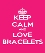 KEEP CALM AND LOVE BRACELETS - Personalised Poster A4 size