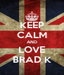 KEEP CALM AND LOVE BRAD K - Personalised Poster A4 size