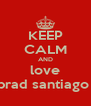 KEEP CALM AND love brad santiago  - Personalised Poster A4 size