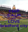 KEEP CALM AND LOVE bradford city - Personalised Poster A4 size