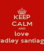 KEEP CALM AND love bradley santiago  - Personalised Poster A4 size