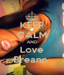 KEEP CALM AND Love Breann  - Personalised Poster A4 size