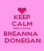 KEEP CALM AND LOVE BREANNA   DONEGAN - Personalised Poster A4 size