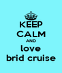 KEEP CALM AND love brid cruise - Personalised Poster A4 size