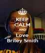 KEEP CALM AND Love Briley Smith - Personalised Poster A4 size