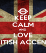 KEEP CALM AND  LOVE BRITISH ACCENT ! - Personalised Poster A4 size