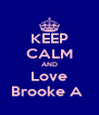 KEEP CALM AND Love Brooke A  - Personalised Poster A4 size