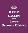 KEEP CALM AND Love Brown Chicks - Personalised Poster A4 size