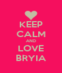 KEEP CALM AND LOVE BRYIA - Personalised Poster A4 size