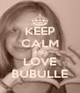 KEEP CALM AND LOVE BUBULLE - Personalised Poster A4 size