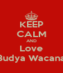 KEEP CALM AND Love Budya Wacana - Personalised Poster A4 size