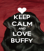 KEEP CALM AND LOVE BUFFY - Personalised Poster A4 size