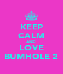 KEEP CALM AND LOVE BUMHOLE 2 - Personalised Poster A4 size