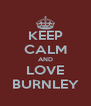 KEEP CALM AND LOVE BURNLEY - Personalised Poster A4 size