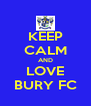 KEEP CALM AND LOVE BURY FC - Personalised Poster A4 size