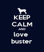KEEP CALM AND love  buster - Personalised Poster A4 size