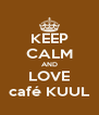 KEEP CALM AND LOVE café KUUL - Personalised Poster A4 size