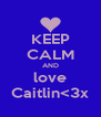 KEEP CALM AND love Caitlin<3x - Personalised Poster A4 size