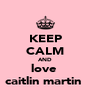 KEEP CALM AND love  caitlin martin  - Personalised Poster A4 size