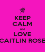 KEEP CALM and LOVE CAITLIN ROSE - Personalised Poster A4 size