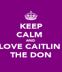 KEEP CALM  AND LOVE CAITLIN  THE DON - Personalised Poster A4 size