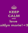 KEEP CALM AND love  caitlyn marie!<3  - Personalised Poster A4 size