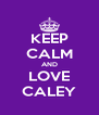 KEEP CALM AND LOVE CALEY - Personalised Poster A4 size