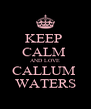 KEEP  CALM  AND LOVE CALLUM  WATERS - Personalised Poster A4 size