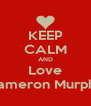 KEEP CALM AND Love Cameron Murphy - Personalised Poster A4 size