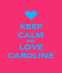 KEEP CALM AND LOVE CAROLINE - Personalised Poster A4 size